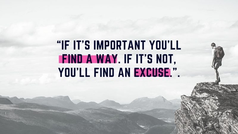 """If it's important you'll find a way. If it's not, you'll find an excuse.""."
